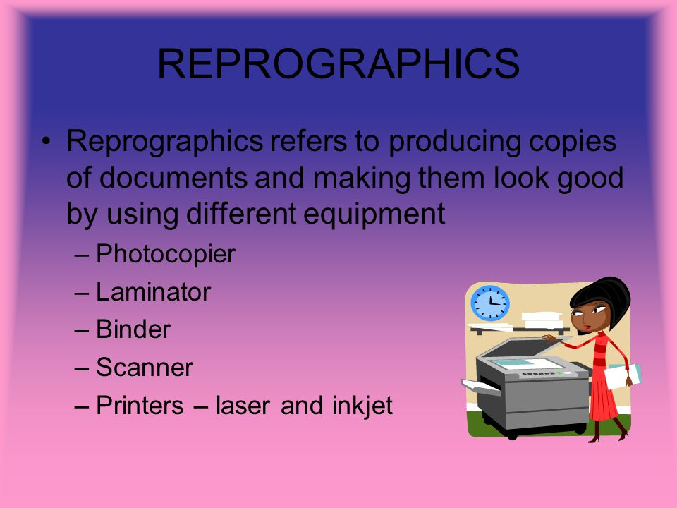 REPROGRAPHICS Reprographics refers to producing copies of documents and making them look good by using different equipment –Photocopier –Laminator –Bi