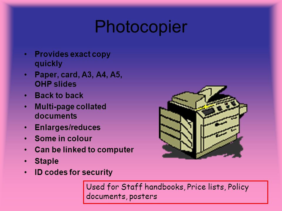 Photocopier Provides exact copy quickly Paper, card, A3, A4, A5, OHP slides Back to back Multi-page collated documents Enlarges/reduces Some in colour