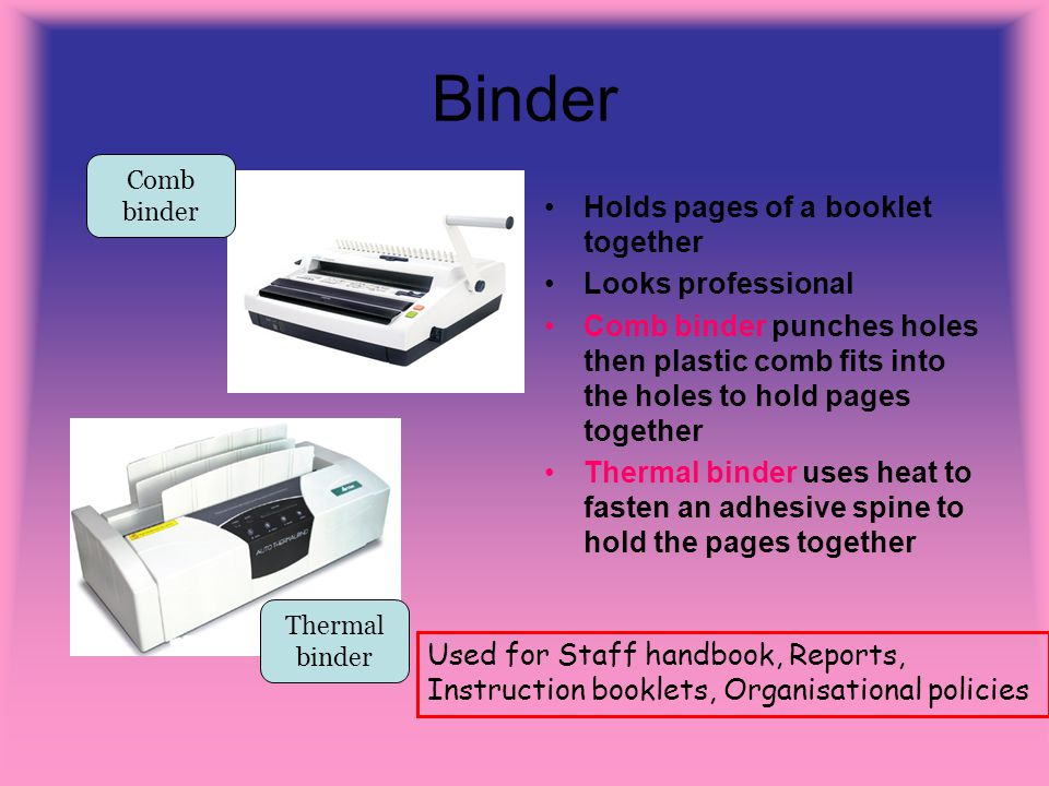 Binder Holds pages of a booklet together Looks professional Comb binder punches holes then plastic comb fits into the holes to hold pages together Thermal binder uses heat to fasten an adhesive spine to hold the pages together Comb binder Thermal binder Used for Staff handbook, Reports, Instruction booklets, Organisational policies