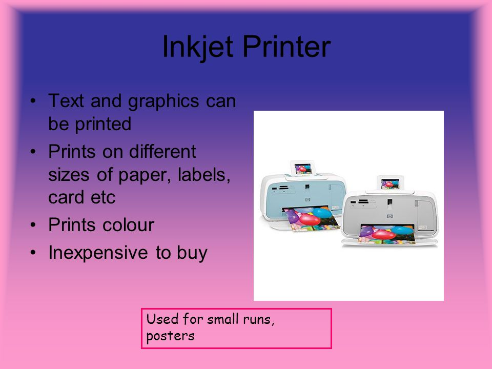Inkjet Printer Text and graphics can be printed Prints on different sizes of paper, labels, card etc Prints colour Inexpensive to buy Used for small r