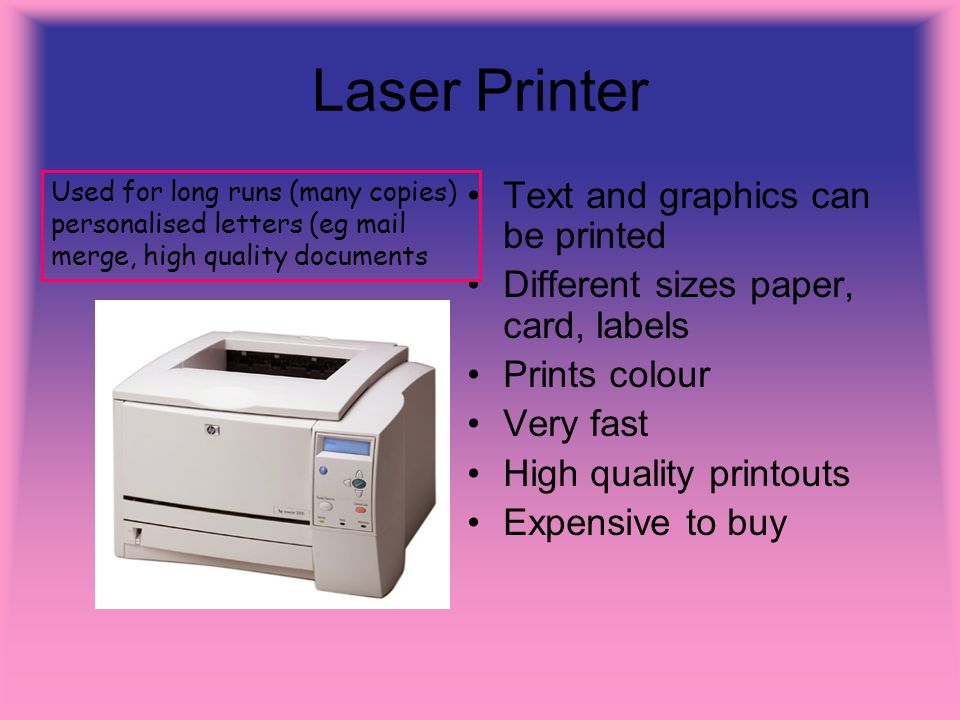 Laser Printer Text and graphics can be printed Different sizes paper, card, labels Prints colour Very fast High quality printouts Expensive to buy Use