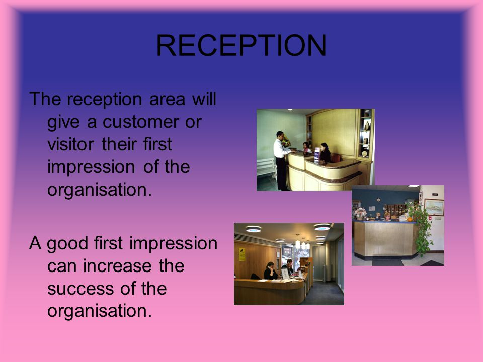 RECEPTION The reception area will give a customer or visitor their first impression of the organisation. A good first impression can increase the succ