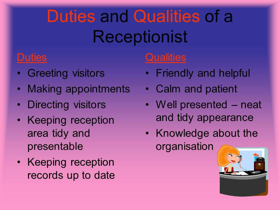 Duties and Qualities of a Receptionist Duties Greeting visitors Making appointments Directing visitors Keeping reception area tidy and presentable Keeping reception records up to date Qualities Friendly and helpful Calm and patient Well presented – neat and tidy appearance Knowledge about the organisation
