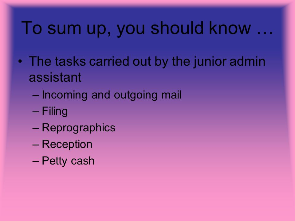 To sum up, you should know … The tasks carried out by the junior admin assistant –Incoming and outgoing mail –Filing –Reprographics –Reception –Petty cash