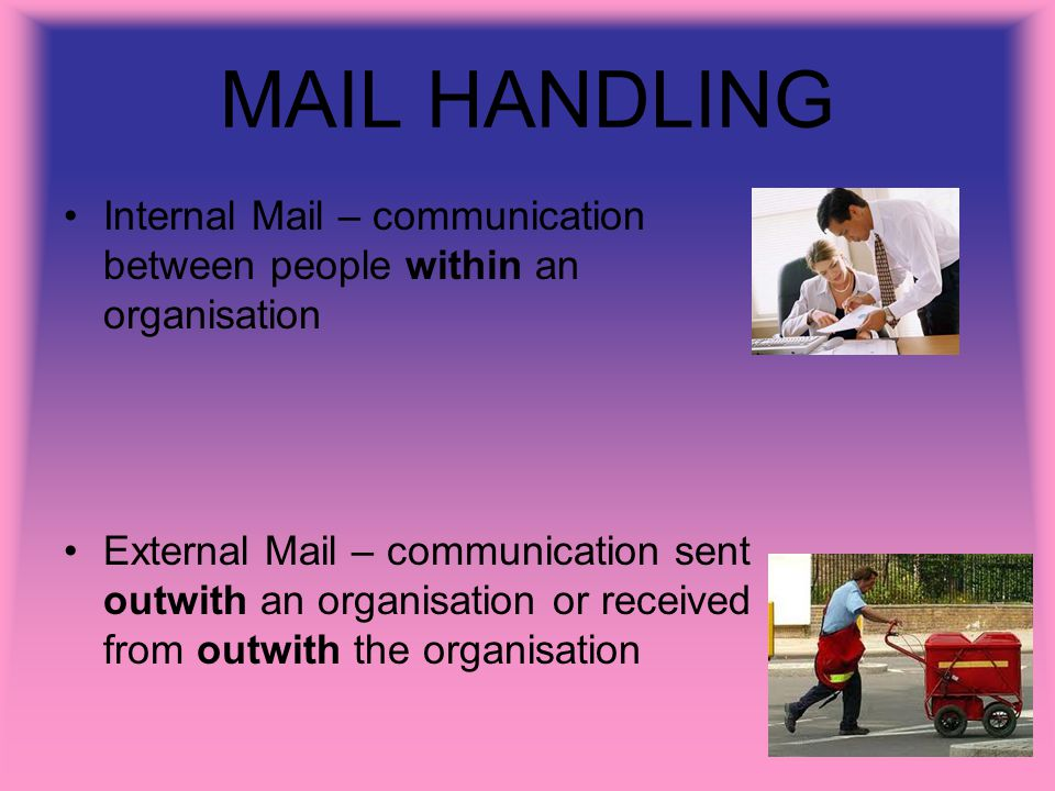 MAIL HANDLING Internal Mail – communication between people within an organisation External Mail – communication sent outwith an organisation or received from outwith the organisation