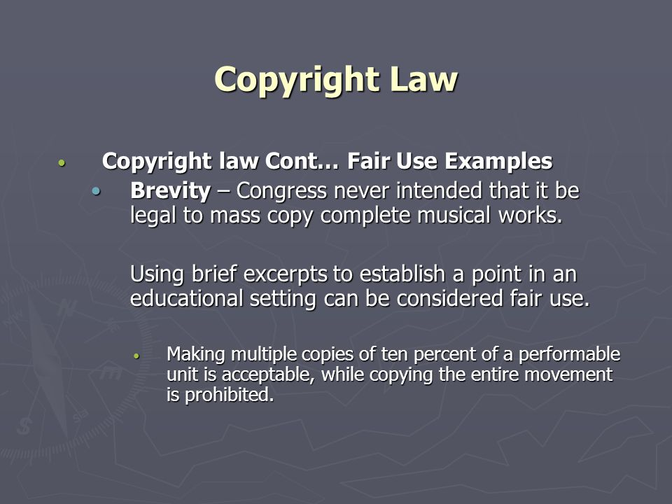 Copyright Law Copyright law Cont… Fair Use Examples Copyright law Cont… Fair Use Examples Brevity – Congress never intended that it be legal to mass copy complete musical works.Brevity – Congress never intended that it be legal to mass copy complete musical works.