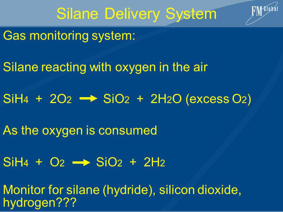 Gas monitoring system: Silane reacting with oxygen in the air SiH 4 + 2O 2 SiO 2 + 2H 2 O (excess O 2 ) As the oxygen is consumed SiH 4 + O 2 SiO 2 +