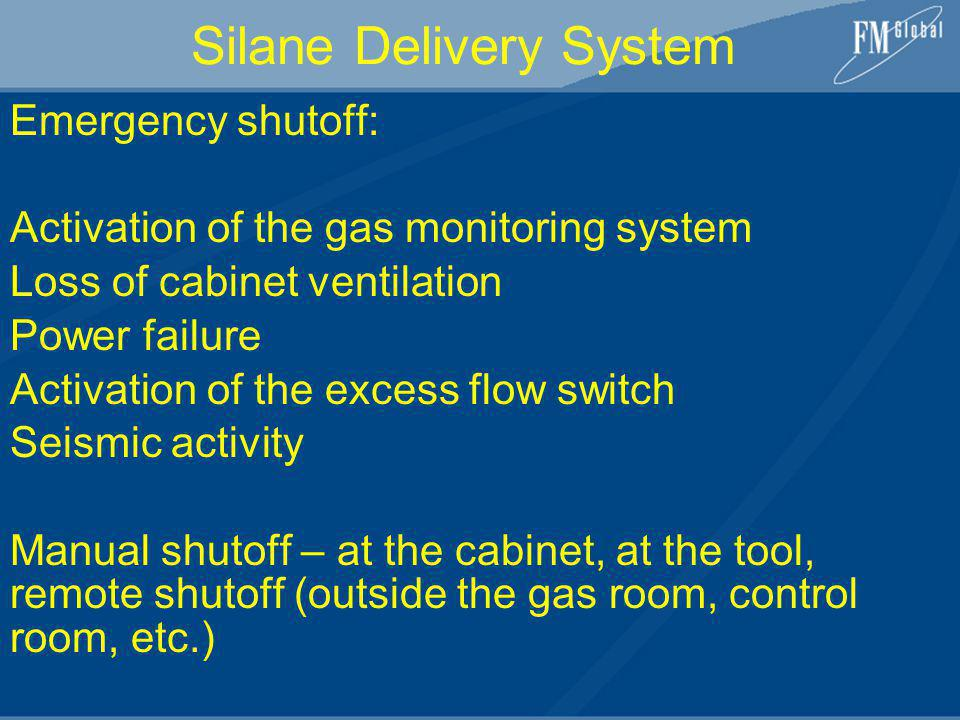 Silane Delivery System Emergency shutoff: Activation of the gas monitoring system Loss of cabinet ventilation Power failure Activation of the excess f