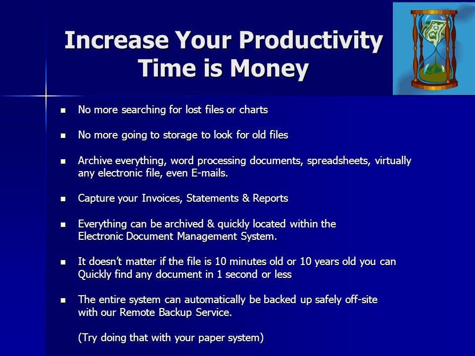Increase Your Productivity Time is Money No more searching for lost files or charts No more searching for lost files or charts No more going to storage to look for old files No more going to storage to look for old files Archive everything, word processing documents, spreadsheets, virtually Archive everything, word processing documents, spreadsheets, virtually any electronic file, even E-mails.