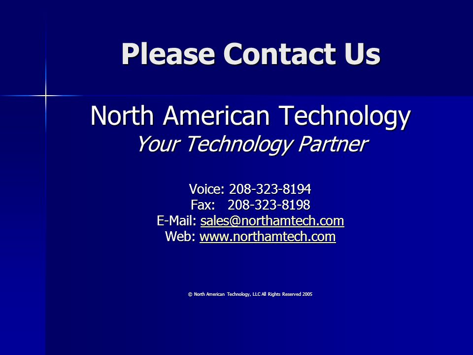 Please Contact Us North American Technology Your Technology Partner Voice: Fax: Web:     © North American Technology, LLC All Rights Reserved 2005