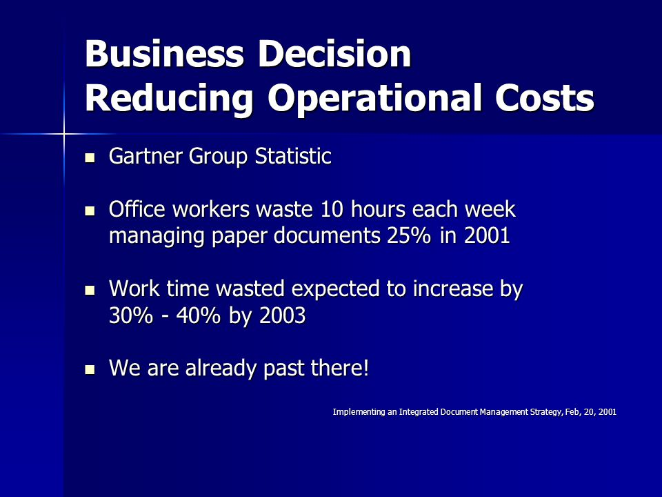Business Decision Reducing Operational Costs Gartner Group Statistic Gartner Group Statistic Office workers waste 10 hours each week Office workers waste 10 hours each week managing paper documents 25% in 2001 Work time wasted expected to increase by Work time wasted expected to increase by 30% - 40% by 2003 We are already past there.