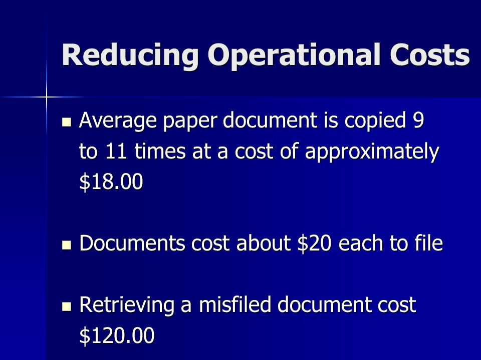 Reducing Operational Costs Average paper document is copied 9 Average paper document is copied 9 to 11 times at a cost of approximately $18.00 Documents cost about $20 each to file Documents cost about $20 each to file Retrieving a misfiled document cost Retrieving a misfiled document cost$120.00