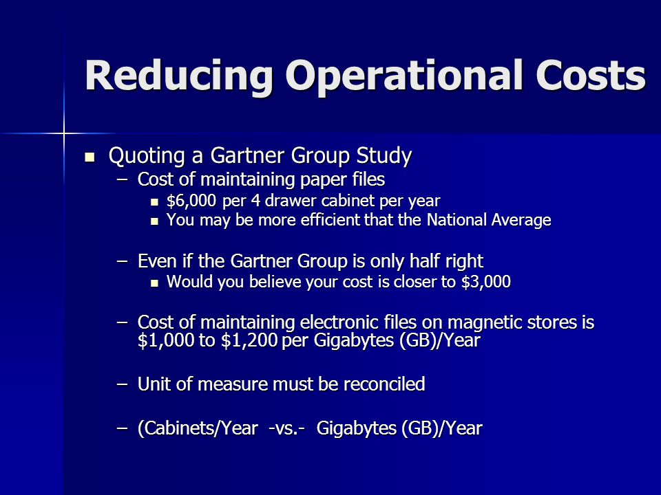 Reducing Operational Costs Quoting a Gartner Group Study Quoting a Gartner Group Study –Cost of maintaining paper files $6,000 per 4 drawer cabinet per year $6,000 per 4 drawer cabinet per year You may be more efficient that the National Average You may be more efficient that the National Average –Even if the Gartner Group is only half right Would you believe your cost is closer to $3,000 Would you believe your cost is closer to $3,000 –Cost of maintaining electronic files on magnetic stores is $1,000 to $1,200 per Gigabytes (GB)/Year –Unit of measure must be reconciled –(Cabinets/Year -vs.- Gigabytes (GB)/Year