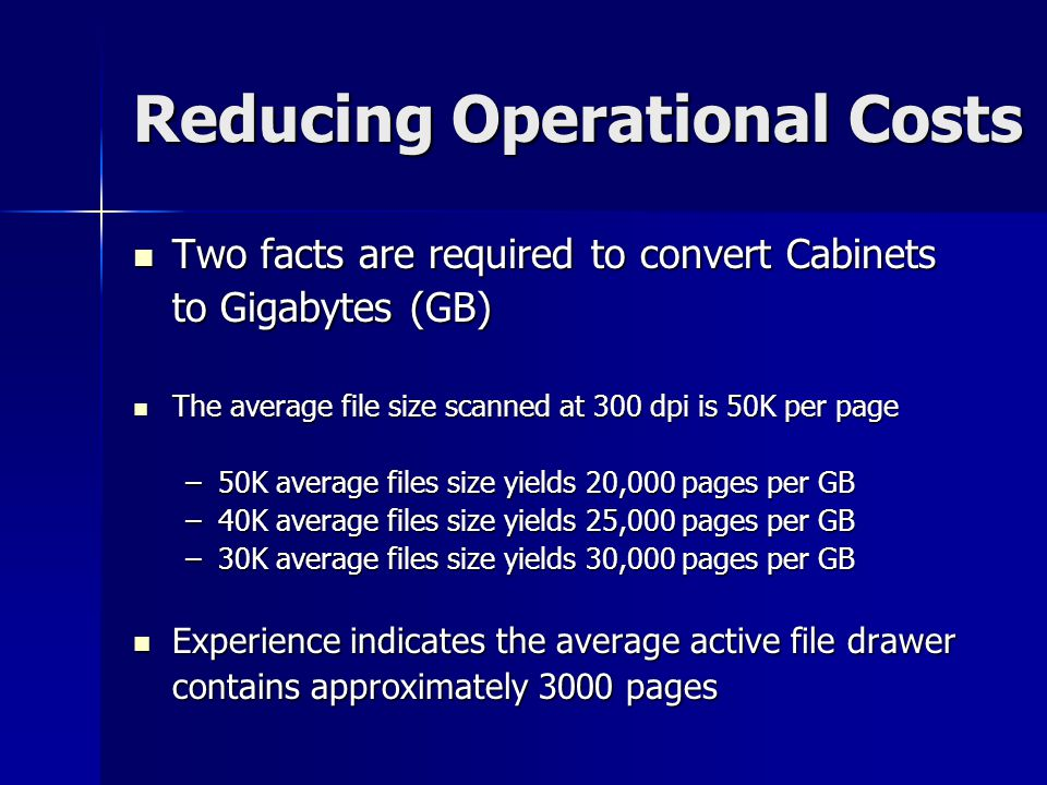 Reducing Operational Costs So a 4 drawer cabinet holds approximately 12,000 pages Choose your number for easy math –T–T–T–Two four drawer file cabinets equal about 1 GB Now compare Paper Management vs.
