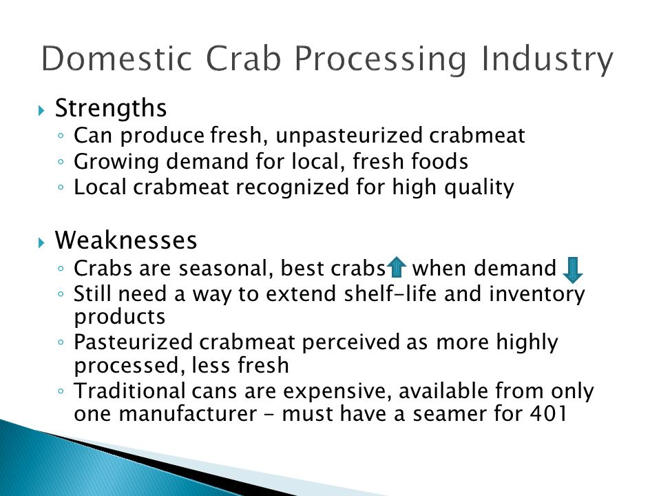 Strengths Can produce fresh, unpasteurized crabmeat Growing demand for local, fresh foods Local crabmeat recognized for high quality Weaknesses Crabs are seasonal, best crabs when demand Still need a way to extend shelf-life and inventory products Pasteurized crabmeat perceived as more highly processed, less fresh Traditional cans are expensive, available from only one manufacturer - must have a seamer for 401