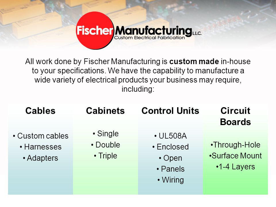 Cables Custom cables Harnesses Adapters Cabinets Single Double Triple Control Units UL508A Enclosed Open Panels Wiring Circuit Boards Through-Hole Surface Mount 1-4 Layers All work done by Fischer Manufacturing is custom made in-house to your specifications.