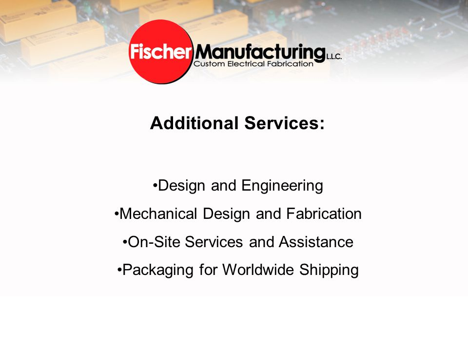 Additional Services: Design and Engineering Mechanical Design and Fabrication On-Site Services and Assistance Packaging for Worldwide Shipping