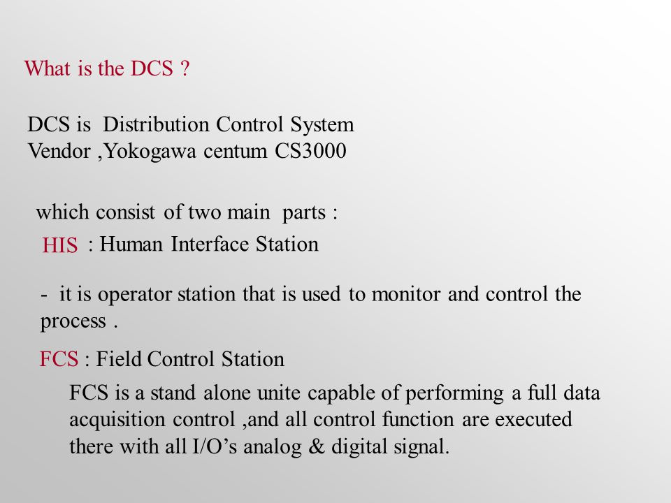 DCS is Distribution Control System Vendor,Yokogawa centum CS3000 which consist of two main parts : HIS : Human Interface Station FCS: Field Control Station - it is operator station that is used to monitor and control the process.