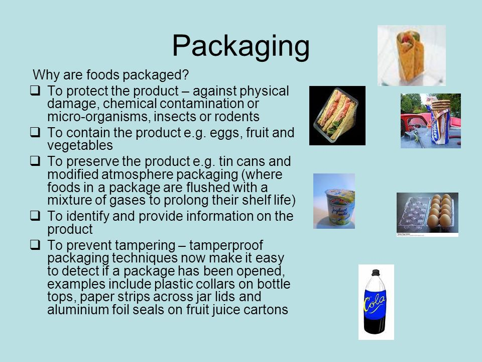 Packaging Why are foods packaged? To protect the product – against physical damage, chemical contamination or micro-organisms, insects or rodents To c