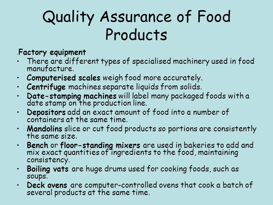 Quality Assurance of Food Products. Factory equipment There are different types of specialised machinery used in food manufacture. Computerised scales