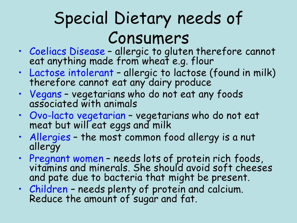 Special Dietary needs of Consumers Coeliacs Disease – allergic to gluten therefore cannot eat anything made from wheat e.g. flour Lactose intolerant –