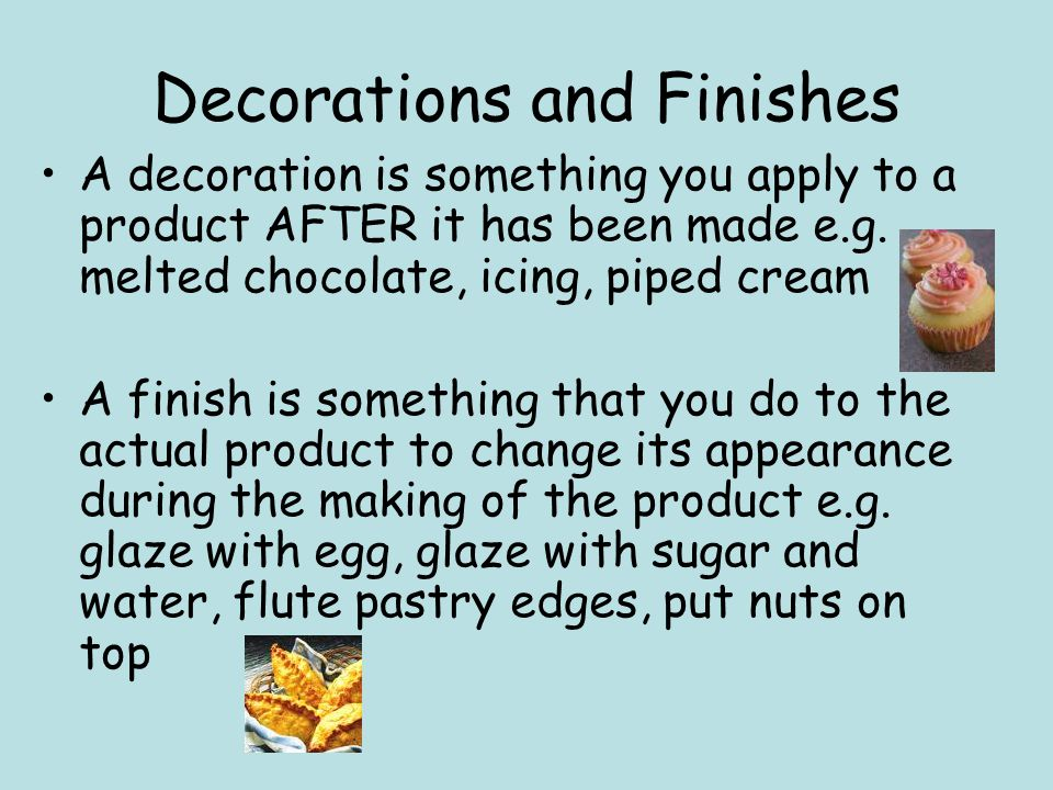 Decorations and Finishes A decoration is something you apply to a product AFTER it has been made e.g. melted chocolate, icing, piped cream A finish is
