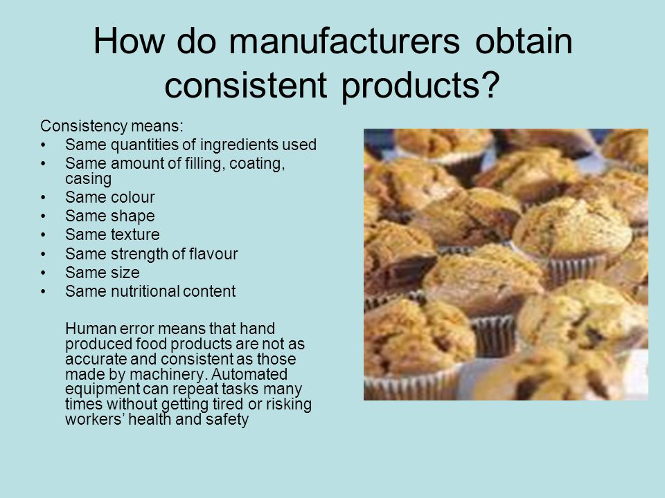 How do manufacturers obtain consistent products? Consistency means: Same quantities of ingredients used Same amount of filling, coating, casing Same c
