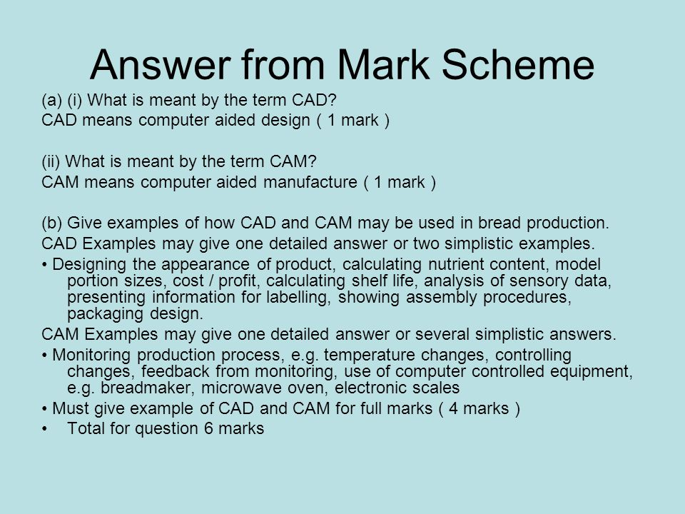 Answer from Mark Scheme (a) (i) What is meant by the term CAD? CAD means computer aided design ( 1 mark ) (ii) What is meant by the term CAM? CAM mean