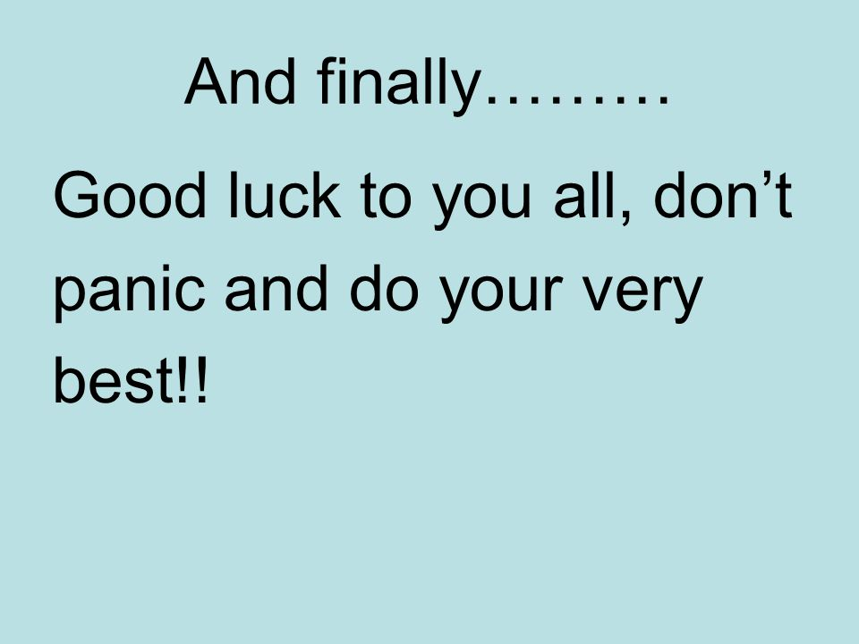 And finally……… Good luck to you all, dont panic and do your very best!!