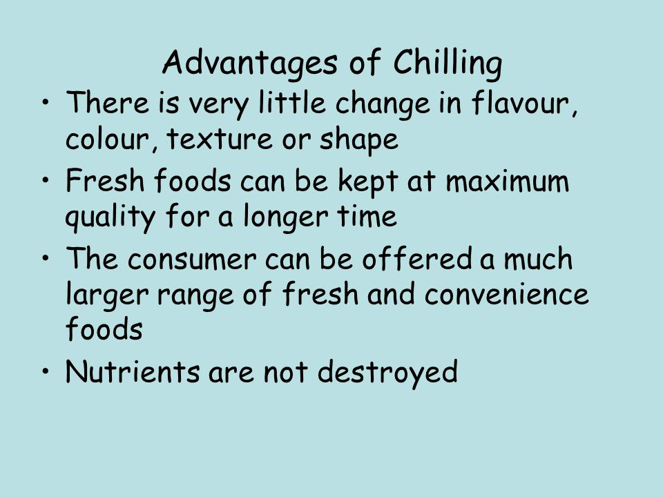 Advantages of Chilling There is very little change in flavour, colour, texture or shape Fresh foods can be kept at maximum quality for a longer time T