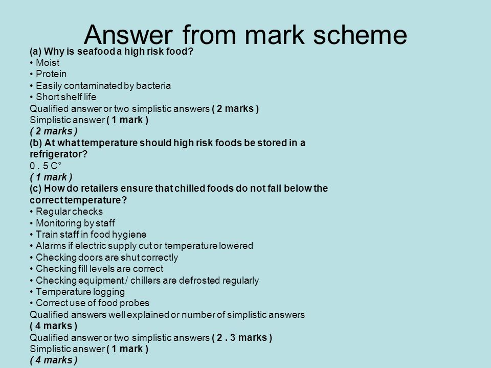 Answer from mark scheme (a) Why is seafood a high risk food? Moist Protein Easily contaminated by bacteria Short shelf life Qualified answer or two si