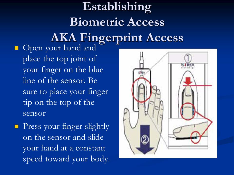 Establishing Biometric Access AKA Fingerprint Access Open your hand and place the top joint of your finger on the blue line of the sensor. Be sure to