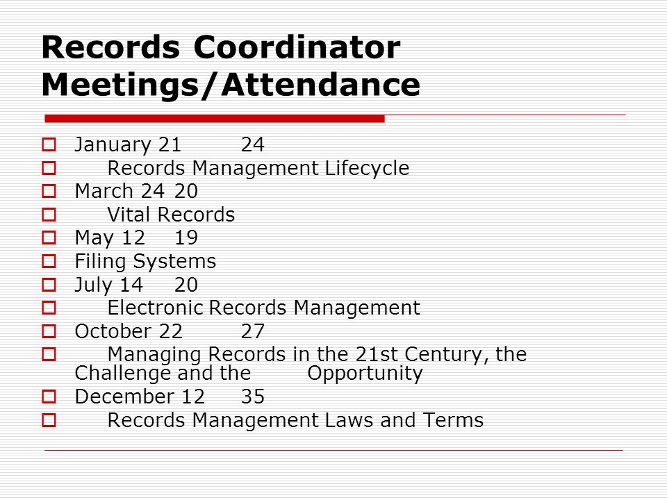 Records Coordinator Meetings/Attendance January 2124 Records Management Lifecycle March 2420 Vital Records May 1219 Filing Systems July 1420 Electronic Records Management October 2227 Managing Records in the 21st Century, the Challenge and the Opportunity December 1235 Records Management Laws and Terms