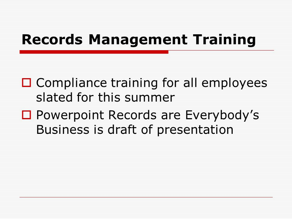 Records Management Training Compliance training for all employees slated for this summer Powerpoint Records are Everybodys Business is draft of presentation