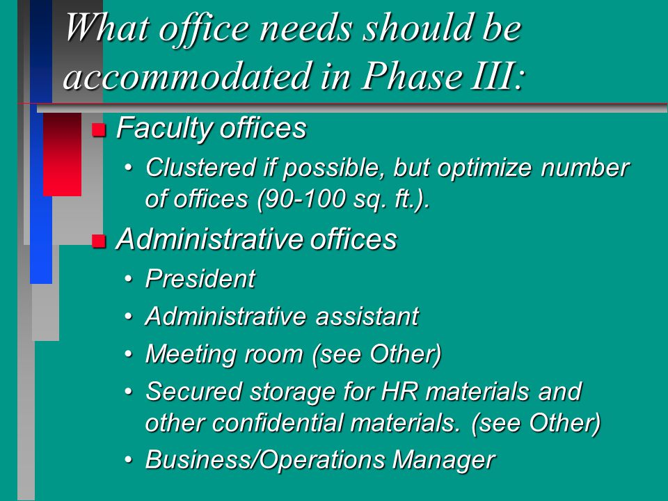 What office needs should be accommodated in Phase III: n Faculty offices Clustered if possible, but optimize number of offices (90-100 sq.