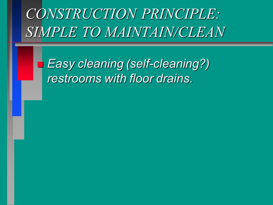 CONSTRUCTION PRINCIPLE: SIMPLE TO MAINTAIN/CLEAN n Easy cleaning (self-cleaning?) restrooms with floor drains.
