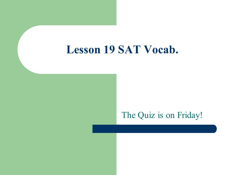 Lesson 19 SAT Vocab. The Quiz is on Friday!
