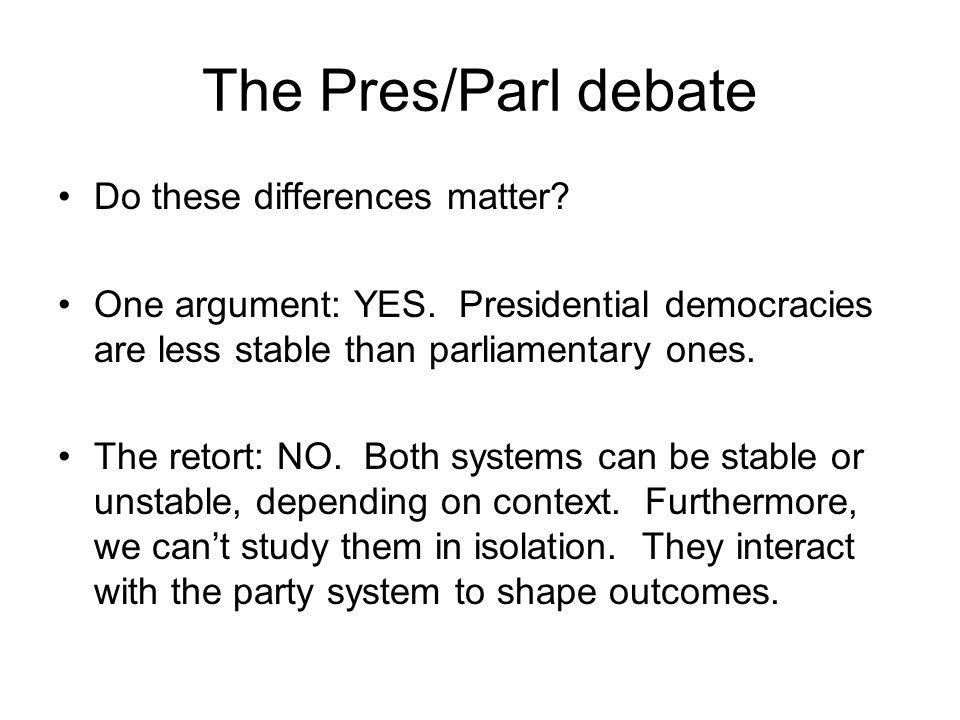 The Pres/Parl debate Do these differences matter? One argument: YES. Presidential democracies are less stable than parliamentary ones. The retort: NO.