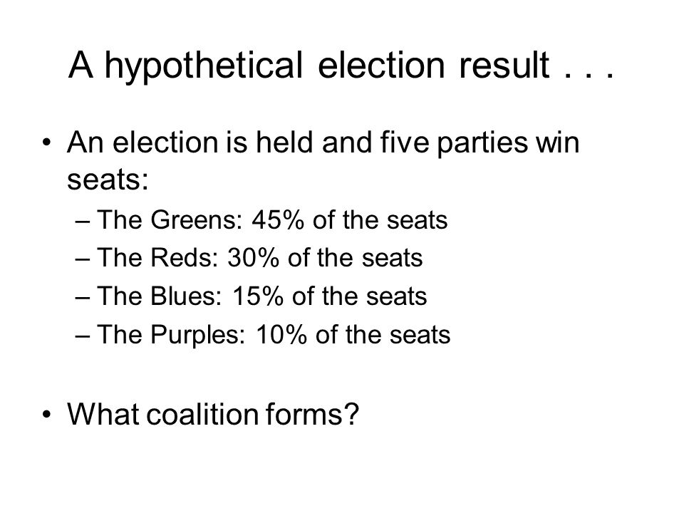 A hypothetical election result... An election is held and five parties win seats: –The Greens: 45% of the seats –The Reds: 30% of the seats –The Blues
