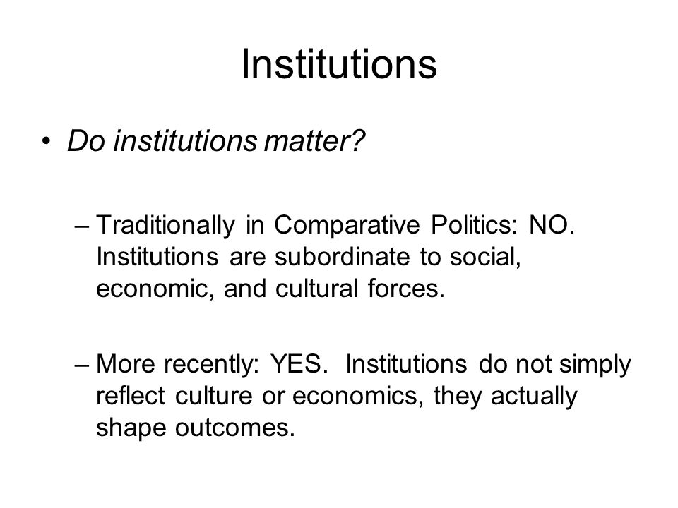 Institutions Do institutions matter? –Traditionally in Comparative Politics: NO. Institutions are subordinate to social, economic, and cultural forces