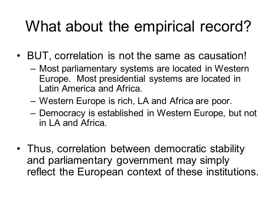 What about the empirical record? BUT, correlation is not the same as causation! –Most parliamentary systems are located in Western Europe. Most presid