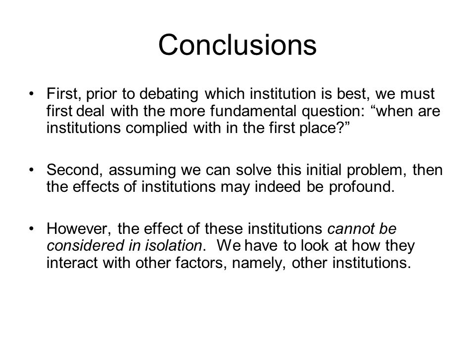 Conclusions First, prior to debating which institution is best, we must first deal with the more fundamental question: when are institutions complied