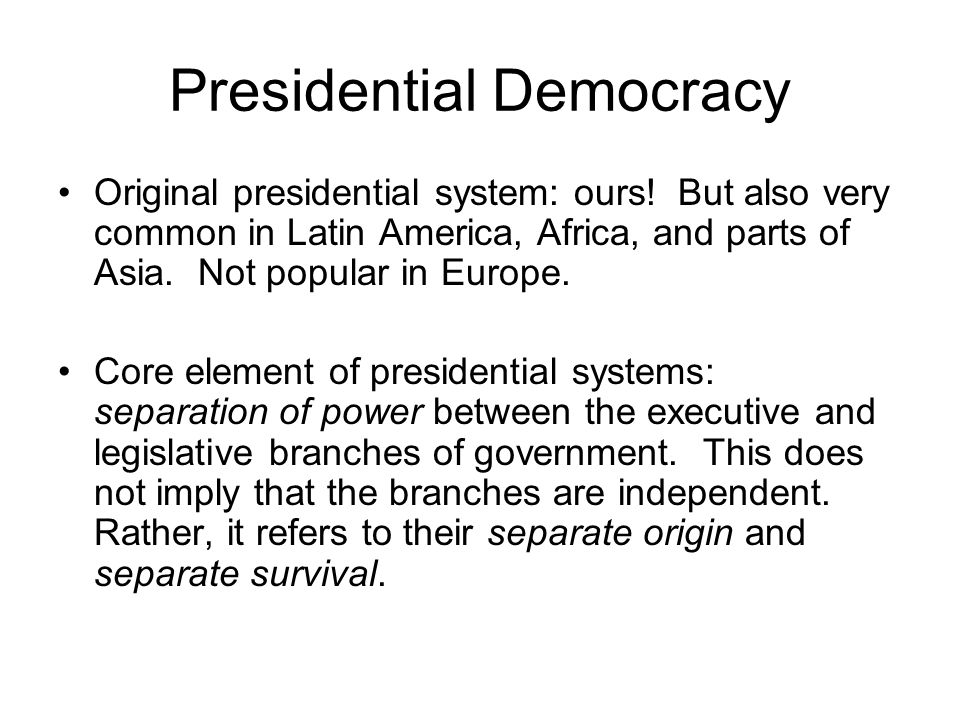 Presidential Democracy Separate origin: Both branches are elected separately, in different elections.