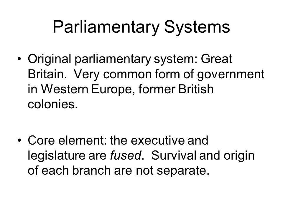 Parliamentary Systems Origin not separate: –One popular election fills parliament, then cabinet (the executive) is selected from parliament.