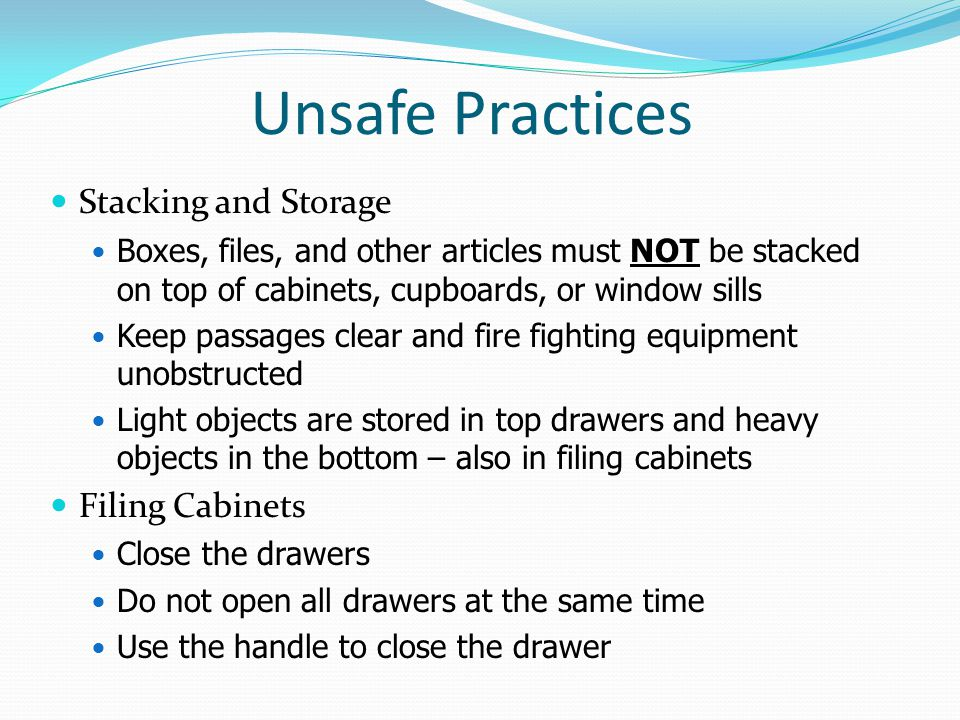 Unsafe Practices Stacking and Storage Boxes, files, and other articles must NOT be stacked on top of cabinets, cupboards, or window sills Keep passages clear and fire fighting equipment unobstructed Light objects are stored in top drawers and heavy objects in the bottom – also in filing cabinets Filing Cabinets Close the drawers Do not open all drawers at the same time Use the handle to close the drawer
