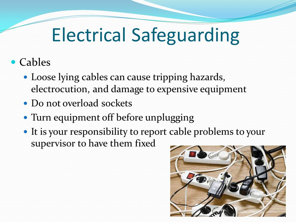 Electrical Safeguarding Cables Loose lying cables can cause tripping hazards, electrocution, and damage to expensive equipment Do not overload sockets Turn equipment off before unplugging It is your responsibility to report cable problems to your supervisor to have them fixed