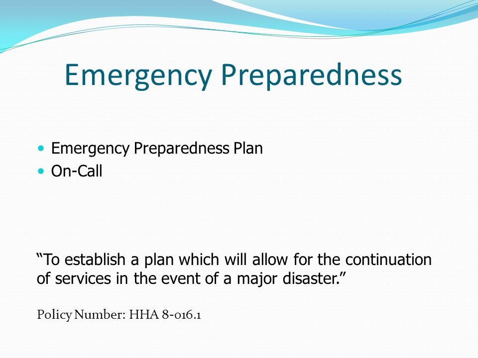 Emergency Preparedness Emergency Preparedness Plan On-Call To establish a plan which will allow for the continuation of services in the event of a major disaster.