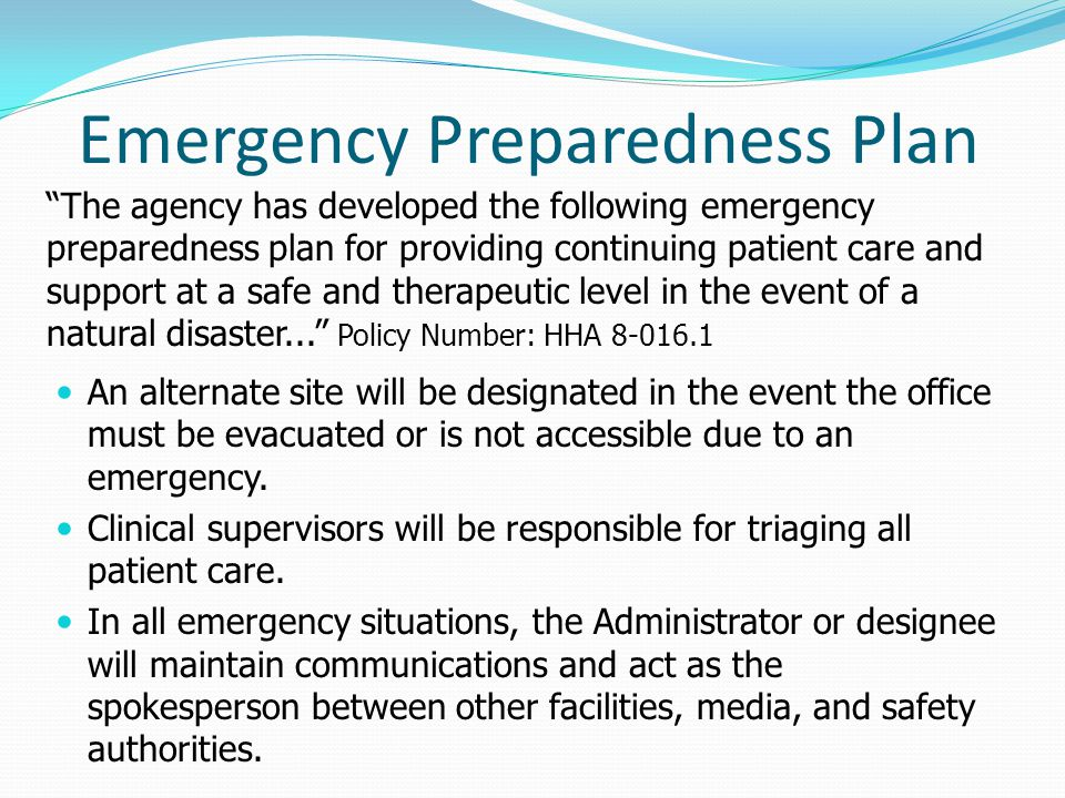 The agency has developed the following emergency preparedness plan for providing continuing patient care and support at a safe and therapeutic level in the event of a natural disaster...
