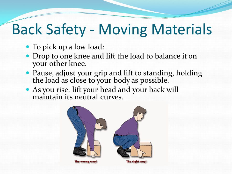 Back Safety - Moving Materials To pick up a low load: Drop to one knee and lift the load to balance it on your other knee.