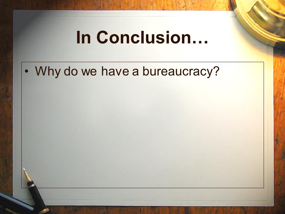 In Conclusion… Why do we have a bureaucracy?